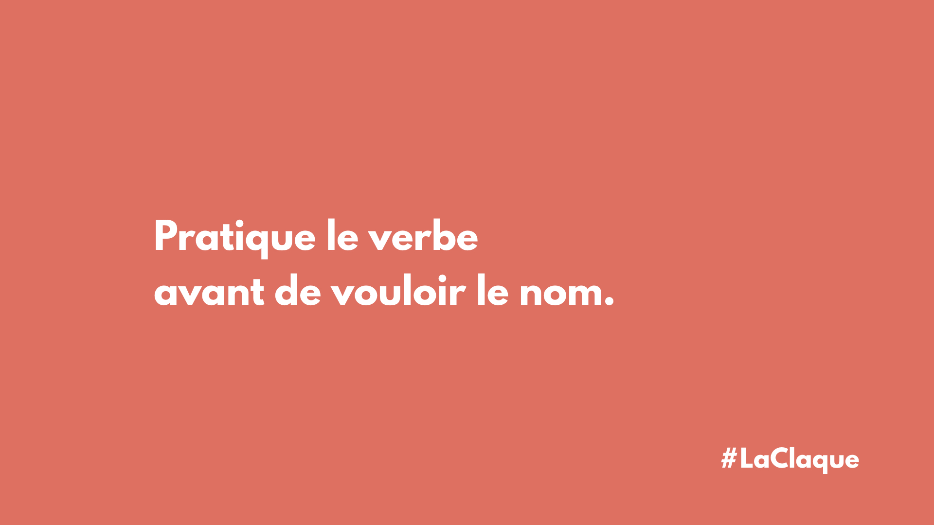 Pratique le verbe avant de vouloir le nom.